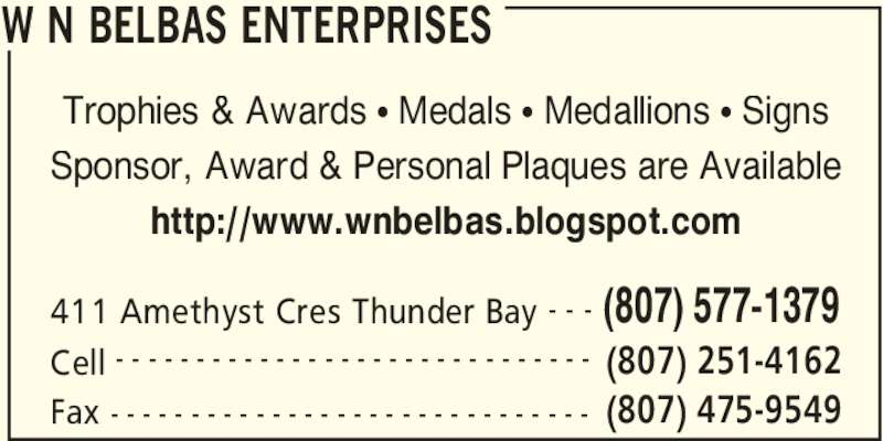 William N Belbas Enterprises (807-577-1379) - Display Ad - 411 Amethyst Cres Thunder Bay (807) 577-1379- - - Cell (807) 251-4162- - - - - - - - - - - - - - - - - - - - - - - - - - - - - - Fax (807) 475-9549- - - - - - - - - - - - - - - - - - - - - - - - - - - - - - Trophies & Awards • Medals • Medallions • Signs Sponsor, Award & Personal Plaques are Available http://www.wnbelbas.blogspot.com W N BELBAS ENTERPRISES 411 Amethyst Cres Thunder Bay (807) 577-1379- - - Cell (807) 251-4162- - - - - - - - - - - - - - - - - - - - - - - - - - - - - - Fax (807) 475-9549- - - - - - - - - - - - - - - - - - - - - - - - - - - - - - Trophies & Awards • Medals • Medallions • Signs Sponsor, Award & Personal Plaques are Available http://www.wnbelbas.blogspot.com W N BELBAS ENTERPRISES