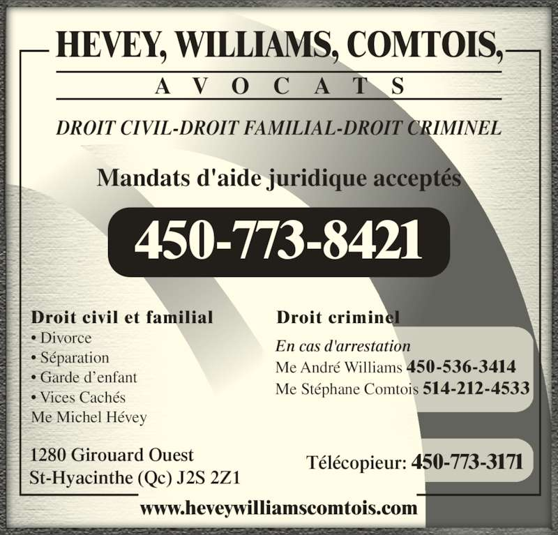 Hévey Williams Comtois Avocats (4507738421) - Annonce illustrée======= - Mandats d'aide juridique acceptés HEVEY, WILLIAMS, COMTOIS, A V O C A T S DROIT CIVIL-DROIT FAMILIAL-DROIT CRIMINEL En cas d'arrestation Me André Williams 450-536-3414 Me Stéphane Comtois 514-212-4533 Droit criminelDroit civil et familial • Divorce • Séparation • Garde d'enfant • Vices Cachés Me Michel Hévey 1280 Girouard Ouest St-Hyacinthe (Qc) J2S 2Z1 Télécopieur: 450-773-3171 www.heveywilliamscomtois.com 450-773-8421