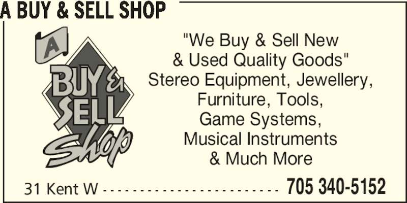 """A Buy & Sell Shop (705-340-5152) - Display Ad - 705 340-5152 A BUY & SELL SHOP """"We Buy & Sell New & Used Quality Goods"""" Stereo Equipment, Jewellery, Furniture, Tools, Game Systems, Musical Instruments & Much More 31 Kent W - - - - - - - - - - - - - - - - - - - - - - - -"""