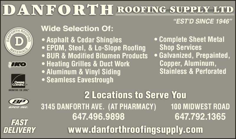 """Danforth Roofing Supply Ltd (416-699-7127) - Display Ad - """"EST'D SINCE 1946"""" • Asphalt & Cedar Shingles • EPDM, Steel, & Lo-Slope Roofing • BUR & Modified Bitumen Products • Heating Grilles & Duct Work • Aluminum & Vinyl Siding • Seamless Eavestrough • Complete Sheet Metal    Shop Services • Galvanized, Prepainted,    Copper, Aluminum,    Stainless & Perforated FAST DELIVERY www.danforthroofingsupply.com BPCO INC. 3145 DANFORTH AVE.  (AT PHARMACY) 647.496.9898 100 MIDWEST ROAD 647.792.1365 2 Locations to Serve You """"EST'D SINCE 1946"""" • Asphalt & Cedar Shingles • EPDM, Steel, & Lo-Slope Roofing • BUR & Modified Bitumen Products • Heating Grilles & Duct Work • Aluminum & Vinyl Siding • Seamless Eavestrough • Complete Sheet Metal    Shop Services • Galvanized, Prepainted,    Copper, Aluminum,    Stainless & Perforated FAST DELIVERY www.danforthroofingsupply.com BPCO INC. 3145 DANFORTH AVE.  (AT PHARMACY) 647.496.9898 100 MIDWEST ROAD 647.792.1365 2 Locations to Serve You"""
