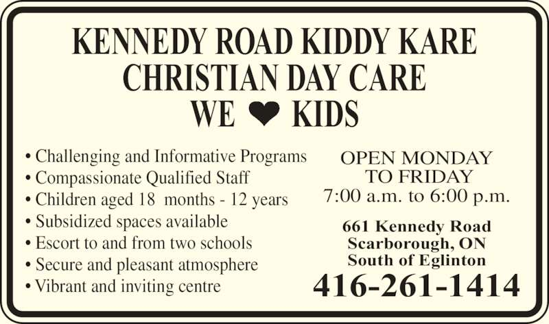 Kennedy Road Kiddy Kare (416-261-1414) - Display Ad - South of Eglinton KENNEDY ROAD KIDDY KARE CHRISTIAN DAY CARE WE        KIDS • Challenging and Informative Programs • Compassionate Qualified Staff • Children aged 18  months - 12 years • Subsidized spaces available • Escort to and from two schools • Secure and pleasant atmosphere • Vibrant and inviting centre OPEN MONDAY  TO FRIDAY 7:00 a.m. to 6:00 p.m. 416-261-1414 661 Kennedy Road Scarborough, ON