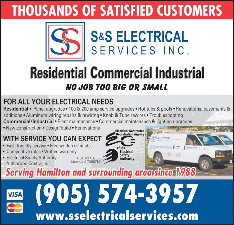 S & S Electrical Services Inc (905-574-3957) - Display Ad - (905) 574-3957 www.sselectricalservices.com Residential Commercial Industrial WITH SERVICE YOU CAN EXPECT •  Fast, friendly service • Free written estimates THOUSANDS OF SATISFIED CUSTOMERS •  Competitive rates • Written warranty •  Electrical Safety Authority    Authorized Contractor FOR ALL YOUR ELECTRICAL NEEDS Residential •  Panel upgrades • 100 & 200 amp service upgrades • Hot tubs & pools • Renovations, basements & additions • Aluminum wiring repairs & rewiring • Knob & Tube rewires • Troubleshooting Commercial/Industrial • Plant maintenance • Commercial maintenance & lighting upgrades • New construction • Design/build • Renovations Serving Hamilton and surrounding area since 1988 ECRA/ESA Licence # 7000789