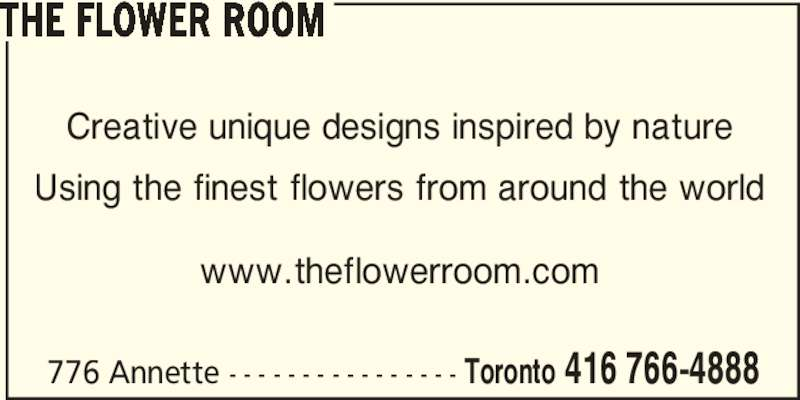 The Flower Room (416-766-4888) - Display Ad - 776 Annette - - - - - - - - - - - - - - - - Toronto 416 766-4888 THE FLOWER ROOM Creative unique designs inspired by nature Using the finest flowers from around the world www.theflowerroom.com