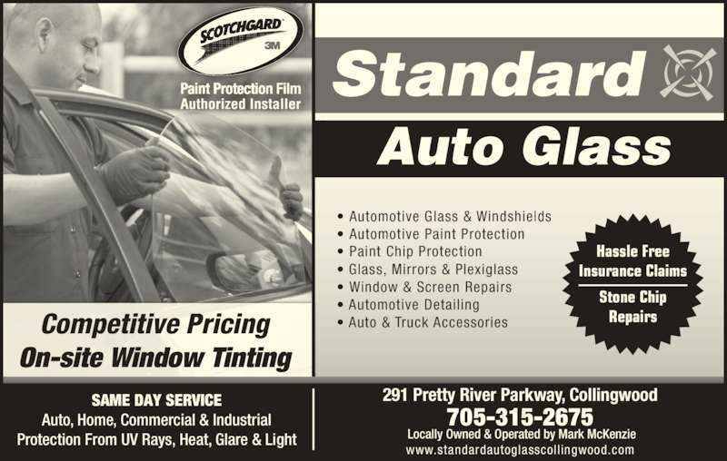 Standard Auto Glass (705-445-6710) - Display Ad - Competitive Pricing On-site Window Tinting SAME DAY SERVICE Auto, Home, Commercial & Industrial Protection From UV Rays, Heat, Glare & Light 291 Pretty River Parkway, Collingwood 705-315-2675  Locally Owned & Operated by Mark McKenzie www.standardautoglasscollingwood.com • Automotive Glass & Windshields • Automotive Paint Protection • Paint Chip Protection • Glass, Mirrors & Plexiglass • Window & Screen Repairs • Automotive Detailing • Auto & Truck Accessories Hassle Free Insurance Claims Stone Chip Repairs