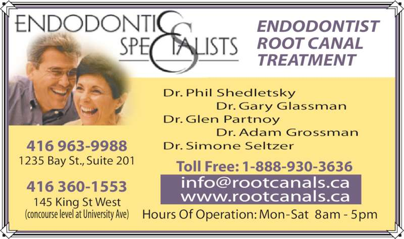 Endodontic Specialists (4169639988) - Display Ad - ROOT CANAL TREATMENT Dr. Phil Shedletsky  Dr. Gary Glassman Dr. Glen Partnoy  Dr. Adam Grossman Dr. Simone Seltzer416 963-9988 1235 Bay St., Suite 201 416 360-1553 145 King St West Hours Of Operation: Mon - Sat  8 am - 5 pm Toll Free: 1-888-930-3636 www.rootcanals.ca ENDODONTIST