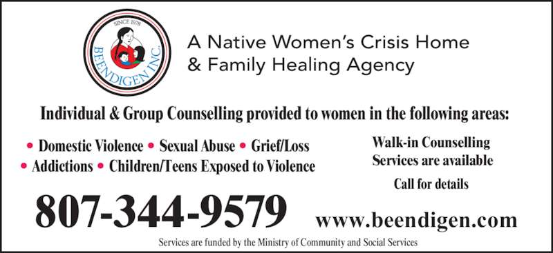 Native Women's Crisis Home & Family Healing Agency (807-344-9579) - Display Ad - Call for details  807-344-9579 www.beendigen.com Services are funded by the Ministry of Community and Social Services Walk-in Counselling Services are available  • Domestic Violence • Sexual Abuse • Grief/Loss • Addictions • Children/Teens Exposed to Violence Individual & Group Counselling provided to women in the following areas: