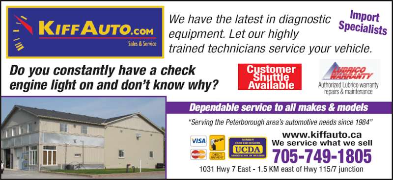 "Kiff Auto (705-749-1805) - Display Ad - Do you constantly have a check  engine light on and don't know why?    705-749-1805 We service what we sell www.kiffauto.ca Customer Shuttle Available Authorized Lubrico warranty repairs & maintenance ""Serving the Peterborough area's automotive needs since 1984"" Dependable service to all makes & models ImportSpecialists We have the latest in diagnostic equipment. Let our highly trained technicians service your vehicle. 1031 Hwy 7 East - 1.5 KM east of Hwy 115/7 junction"