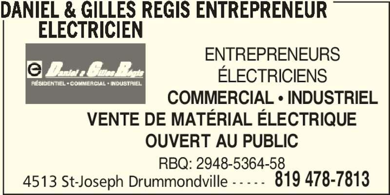 Daniel & Gilles Régis Entrepreneur Électricien (819-478-7813) - Annonce illustrée======= - 819 478-7813 DANIEL & GILLES REGIS ENTREPRENEUR ELECTRICIEN ENTREPRENEURS ÉLECTRICIENS COMMERCIAL π INDUSTRIEL VENTE DE MATÉRIAL ÉLECTRIQUE OUVERT AU PUBLIC RBQ: 2948-5364-58 4513 St-Joseph Drummondville - - - - -