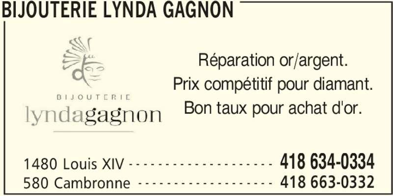 Bijouterie Lynda Gagnon (418-663-0332) - Annonce illustrée======= - BIJOUTERIE LYNDA GAGNON 1480 Louis XIV 418 634-0334- - - - - - - - - - - - - - - - - - - - 580 Cambronne 418 663-0332- - - - - - - - - - - - - - - - - - - Réparation or/argent. Prix compétitif pour diamant. Bon taux pour achat d'or.