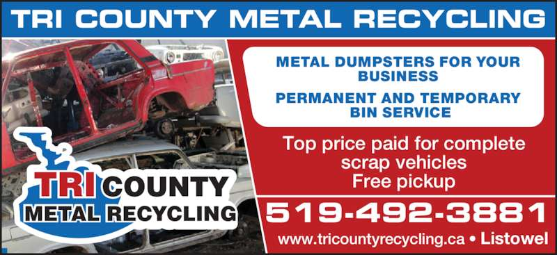 Tri County Metal Recycling (519-492-3881) - Display Ad - METAL DUMPSTERS FOR YOUR  BUSINESS  BIN SERVICE PERMANENT AND TEMPORARY  www.tricountyrecycling.ca • Listowel 519-492-3881 TRI COUNTY METAL RECYCLING Top price paid for complete scrap vehicles Free pickup METAL RECYCLING