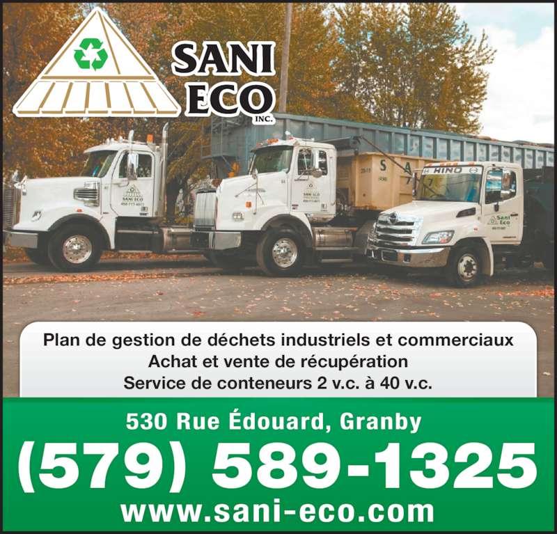 Sani Eco Inc (450-777-4977) - Display Ad - Plan de gestion de déchets industriels et commerciaux Achat et vente de récupération Service de conteneurs 2 v.c. à 40 v.c. 530 Rue Édouard, Granby  www.sani-eco.com (579) 589-1325 Plan de gestion de déchets industriels et commerciaux Achat et vente de récupération Service de conteneurs 2 v.c. à 40 v.c. 530 Rue Édouard, Granby  www.sani-eco.com (579) 589-1325