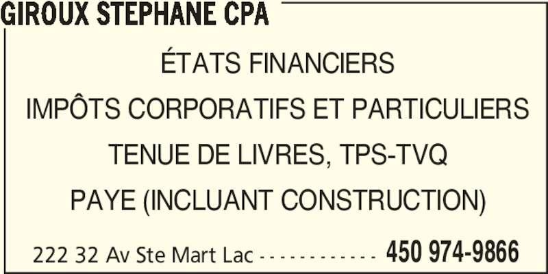 Giroux Stéphane CPA (450-974-9866) - Annonce illustrée======= - 450 974-9866 GIROUX STEPHANE CPA ÉTATS FINANCIERS IMPÔTS CORPORATIFS ET PARTICULIERS TENUE DE LIVRES, TPS-TVQ PAYE (INCLUANT CONSTRUCTION) 222 32 Av Ste Mart Lac - - - - - - - - - - - -