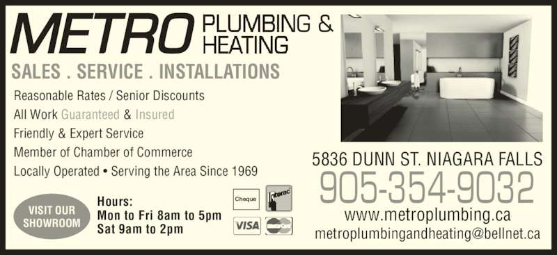 Metro Plumbing & Heating (Niagara) (905-354-9032) - Display Ad - VISIT OUR SHOWROOM SALES . SERVICE . INSTALLATIONS Reasonable Rates / Senior Discounts All Work Guaranteed & Insured Friendly & Expert Service Member of Chamber of Commerce Locally Operated • Serving the Area Since 1969 905-354-9032 5836 DUNN ST. NIAGARA FALLS Hours: Mon to Fri 8am to 5pm Sat 9am to 2pm Cheque www.metroplumbing.ca