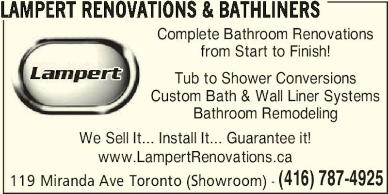 Lampert Renovations (416-787-4925) - Display Ad - Complete Bathroom Renovations from Start to Finish! Tub to Shower Conversions Custom Bath & Wall Liner Systems Bathroom Remodeling www.LampertRenovations.ca LAMPERT RENOVATIONS & BATHLINERS (416) 787-4925119 Miranda Ave Toronto (Showroom) - We Sell It... Install It... Guarantee it!