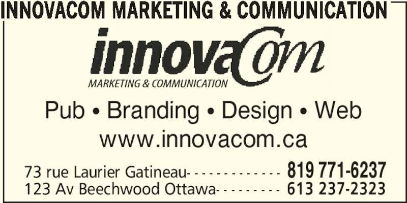 InnovaCom Marketing & Communication (819-771-6237) - Display Ad - Pub π Branding π Design π Web www.innovacom.ca 73 rue Laurier Gatineau- - - - - - - - - - - - - 819 771-6237 123 Av Beechwood Ottawa- - - - - - - - - 613 237-2323 INNOVACOM MARKETING & COMMUNICATION Pub π Branding π Design π Web www.innovacom.ca 73 rue Laurier Gatineau- - - - - - - - - - - - - 819 771-6237 123 Av Beechwood Ottawa- - - - - - - - - 613 237-2323 INNOVACOM MARKETING & COMMUNICATION