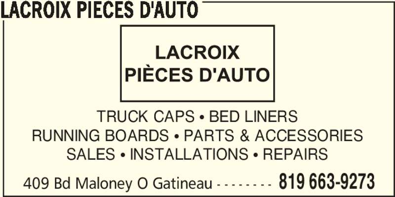 Lacroix Pièces D'Auto (819-663-9273) - Display Ad - 409 Bd Maloney O Gatineau - - - - - - - - 819 663-9273 LACROIX PIECES D'AUTO TRUCK CAPS π BED LINERS RUNNING BOARDS π PARTS & ACCESSORIES SALES π INSTALLATIONS π REPAIRS