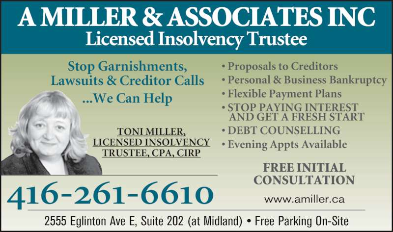 A Miller & Associates Inc (416-261-6610) - Display Ad - 416-261-6610 www.amiller.ca TONI MILLER, LICENSED INSOLVENCY TRUSTEE, CPA, CIRP A MILLER & ASSOCIATES INC Licensed Insolvency Trustee 2555 Eglinton Ave E, Suite 202 (at Midland) • Free Parking On-Site • Proposals to Creditors • Personal & Business Bankruptcy • Flexible Payment Plans • STOP PAYING INTEREST AND GET A FRESH START • DEBT COUNSELLING • Evening Appts Available FREE INITIAL CONSULTATION Stop Garnishments, Lawsuits & Creditor Calls ...We Can Help