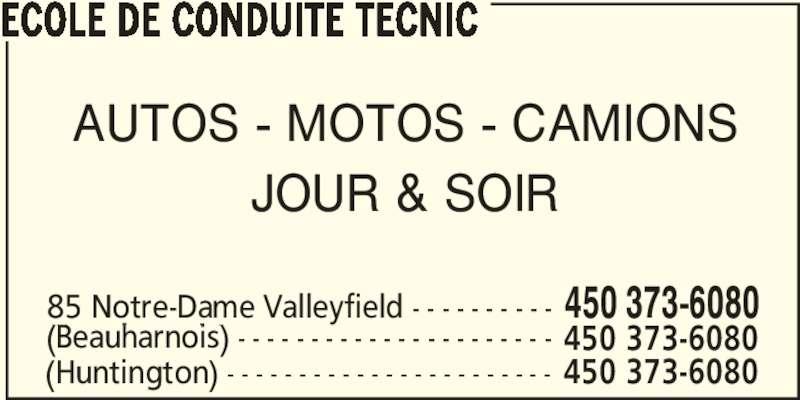 École de conduite Tecnic (450-373-6080) - Annonce illustrée======= - ECOLE DE CONDUITE TECNIC AUTOS - MOTOS - CAMIONS JOUR & SOIR 85 Notre-Dame Valleyfield - - - - - - - - - - 450 373-6080 (Beauharnois) - - - - - - - - - - - - - - - - - - - - - - 450 373-6080 (Huntington) - - - - - - - - - - - - - - - - - - - - - - - 450 373-6080