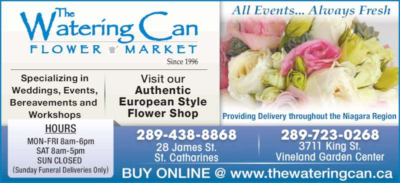 The Watering Can Flower Market (905-704-0088) - Display Ad - St. Catharines 28 James St. Vineland Garden Center 289-723-0268 3711 King St. 289-438-8868 SAT 8am-5pm MON-FRI 8am-6pm SUN CLOSED  Weddings, Events, (Sunday Funeral Deliveries Only) HOURS Bereavements and  European Style Specializing in Authentic Visit our Flower Shop Workshops Providing Delivery throughout the Niagara Region All Events... Always Fresh