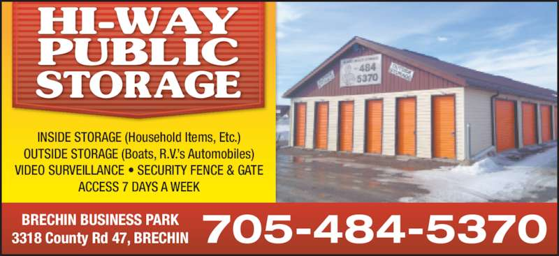 Hi-Way Public Storage (705-484-5370) - Display Ad - INSIDE STORAGE (Household Items, Etc.) OUTSIDE STORAGE (Boats, R.V.'s Automobiles) VIDEO SURVEILLANCE • SECURITY FENCE & GATE ACCESS 7 DAYS A WEEK BRECHIN BUSINESS PARK 3318 County Rd 47, BRECHIN 705-484-5370