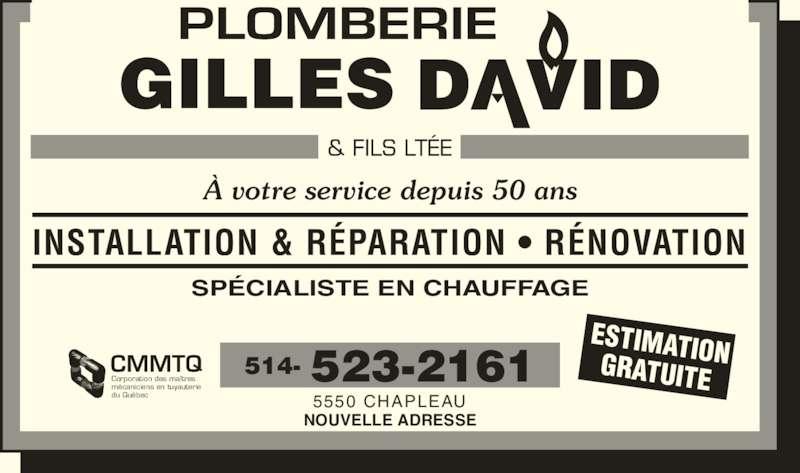 Plomberie Chauffage Gilles David & Fils Inc (514-523-2161) - Annonce illustrée======= - À votre service depuis 50 ans INSTALLATION & RÉPARATION • RÉNOVATION SPÉCIALISTE EN CHAUFFAGE 514- 523-2161 5550 CHAPLEAU NOUVELLE ADRESSE ESTIMATIONGRATUITECMMTQCorporation des maîtresmécaniciens en tuyauterie du Québec