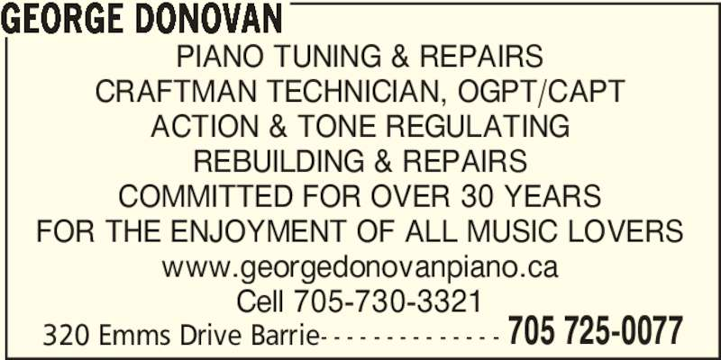 George Donovan Piano Tuning & Repairs (705-725-0077) - Display Ad - GEORGE DONOVAN PIANO TUNING & REPAIRS CRAFTMAN TECHNICIAN, OGPT/CAPT ACTION & TONE REGULATING COMMITTED FOR OVER 30 YEARS REBUILDING & REPAIRS FOR THE ENJOYMENT OF ALL MUSIC LOVERS www.georgedonovanpiano.ca Cell 705-730-3321 320 Emms Drive Barrie- - - - - - - - - - - - - - 705 725-0077