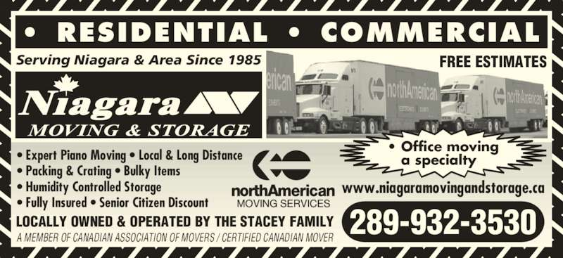Niagara Moving & Storage (905-354-3183) - Display Ad - • RESIDENTIAL • COMMERCIAL Serving Niagara & Area Since 1985 • Office moving    a specialty• Expert Piano Moving • Local & Long Distance • Packing & Crating • Bulky Items • Humidity Controlled Storage • Fully Insured • Senior Citizen Discount FREE ESTIMATES LOCALLY OWNED & OPERATED BY THE STACEY FAMILY A MEMBER OF CANADIAN ASSOCIATION OF MOVERS / CERTIFIED CANADIAN MOVER 289-932-3530 www.niagaramovingandstorage.ca