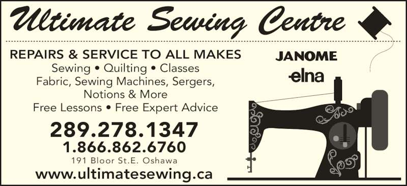 Ultimate Sewing Centre (905-436-9193) - Display Ad - REPAIRS & SERVICE TO ALL MAKES Sewing • Quilting • Classes Fabric, Sewing Machines, Sergers, Notions & More Free Lessons • Free Expert Advice 289.278.1347 1.866.862.6760 191 Bloor St.E. Oshawa www.ultimatesewing.ca Ultimate Sewing Centre