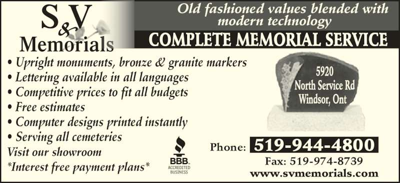 S & V Memorials (519-944-4800) - Display Ad - COMPLETE MEMORIAL SERVICE Old fashioned values blended with  modern technology www.svmemorials.com Fax: 519-974-8739 Phone: 519-944-4800 • Upright monuments, bronze & granite markers • Lettering available in all languages • Competitive prices to fit all budgets • Free estimates • Computer designs printed instantly • Serving all cemeteries Visit our showroom *Interest free payment plans*