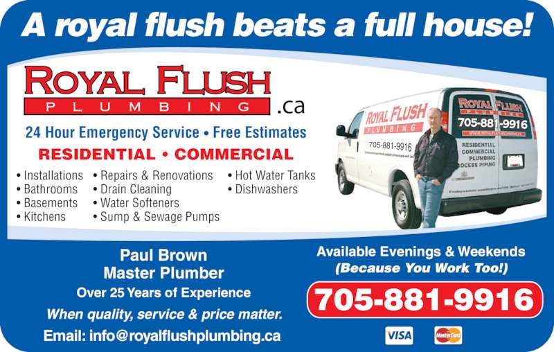 Royal Flush Plumbing (705-309-0454) - Display Ad - 705-881-9916 A royal flush beats a full house! .ca 24 Hour Emergency Service • Free Estimates RESIDENTIAL • COMMERCIAL 705-881-9916 Available Evenings & Weekends (Because You Work Too!) Paul Brown Master Plumber Over 25 Years of Experience When quality, service & price matter. • Installations • Bathrooms • Basements • Kitchens • Repairs & Renovations • Drain Cleaning • Water Softeners • Sump & Sewage Pumps • Hot Water Tanks • Dishwashers