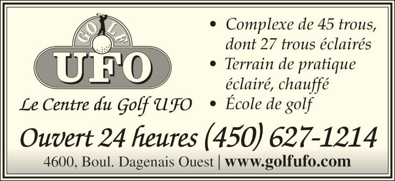 Club de Golf UFO (450-627-1214) - Annonce illustrée======= - Le Centre du Golf UFO Ouvert 24 heures (450) 627-1214 •  Complexe de 45 trous,  dont 27 trous éclairés •  Terrain de pratique  éclairé, chauffé •  École de golf 4600, Boul. Dagenais Ouest | www.golfufo.com