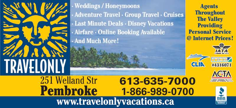 Travelonly (613-635-7000) - Display Ad - Pembroke #4316071 Agents  Throughout 251 Welland Str Providing Personal Service The Valley 613-635-7000 1-866-989-0700 www.travelonlyvacations.ca · Weddings / Honeymoons · Adventure Travel · Group Travel · Cruises · Last Minute Deals · Disney Vacations · Airfare · Online Booking Available · And Much More !