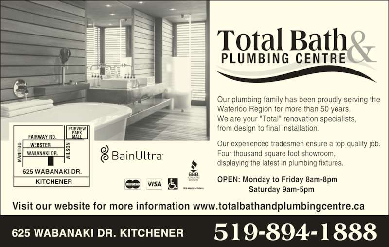 """Total Bath & Plumbing Centre (519-894-1888) - Display Ad - OPEN: Monday to Friday 8am-8pm  Saturday 9am-5pm Our plumbing family has been proudly serving the Waterloo Region for more than 50 years. We are your """"Total"""" renovation specialists, from design to final installation. Our experienced tradesmen ensure a top quality job.   Four thousand square foot showroom,  displaying the latest in plumbing fixtures. Visit our website for more information www.totalbathandplumbingcentre.ca Total Bath PLUMBING  CENTRE 519-894-1888625 WABANAKI DR. KITCHENER"""