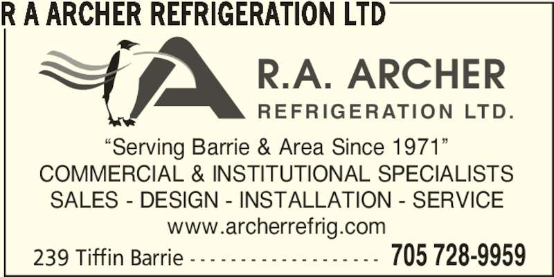 "R A Archer Refrigeration Ltd (705-728-9959) - Display Ad - 239 Tiffin Barrie - - - - - - - - - - - - - - - - - - - 705 728-9959 R A ARCHER REFRIGERATION LTD ""Serving Barrie & Area Since 1971"" COMMERCIAL & INSTITUTIONAL SPECIALISTS SALES - DESIGN - INSTALLATION - SERVICE www.archerrefrig.com R.A. ARCHER REFRIGERATION LTD."