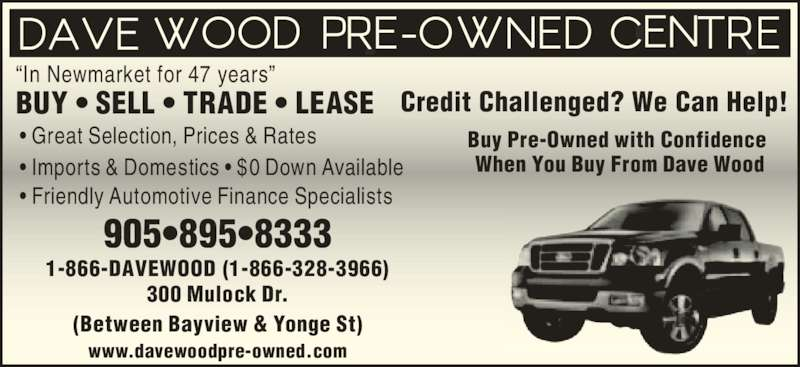 """Dave Wood Pre Owned Centre (905-895-8333) - Display Ad - Buy Pre-Owned with Confidence Credit Challenged? We Can Help! When You Buy From Dave Wood www.davewoodpre-owned.com 300 Mulock Dr. • Great Selection, Prices & Rates  (Between Bayview & Yonge St) • Imports & Domestics • $0 Down Available • Friendly Automotive Finance Specialists BUY • SELL • TRADE • LEASE """"In Newmarket for 47 years"""" 1-866-DAVEWOOD (1-866-328-3966)"""