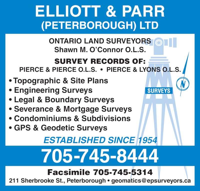Elliott & Parr Ltd (705-745-8444) - Display Ad - Facsimile 705-745-5314 ONTARIO LAND SURVEYORS Shawn M. O'Connor O.L.S. SURVEY RECORDS OF: PIERCE & PIERCE O.L.S.  •  PIERCE & LYONS O.L.S. ESTABLISHED SINCE 1954 • Topographic & Site Plans • Engineering Surveys • Legal & Boundary Surveys • Severance & Mortgage Surveys • Condominiums & Subdivisions • GPS & Geodetic Surveys ELLIOTT & PARR (PETERBOROUGH) LTD SURVEYS 705-745-8444