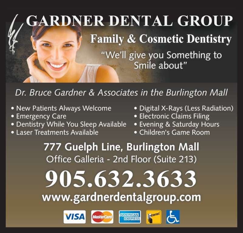 "Gardner Dental Group (9056323633) - Display Ad - • Emergency Care • Dentistry While You Sleep Available • Laser Treatments Available Family & Cosmetic Dentistry GARDNER DENTAL GROUP Smile about"" 777 Guelph Line, Burlington Mall Office Galleria - 2nd Floor (Suite 213) Dr. Bruce Gardner & Associates in the Burlington Mall • Digital X-Rays (Less Radiation) • Electronic Claims Filing • New Patients Always Welcome • Evening & Saturday Hours • Children's Game Room www.gardnerdentalgroup.com 905.632.3633 ""We'll give you Something to"