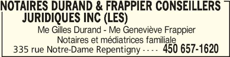 Notaires Durand & Frappier Conseillers Juridiques (450-657-1620) - Annonce illustrée======= - Me Gilles Durand - Me Geneviève Frappier Notaires et médiatrices familiale NOTAIRES DURAND & FRAPPIER CONSEILLERS JURIDIQUES INC (LES) 450 657-1620335 rue Notre-Dame Repentigny - - - -