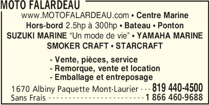 """Moto Falardeau (819-440-4500) - Annonce illustrée======= - MOTO FALARDEAU  1670 Albiny Paquette Mont-Laurier 819 440-4500- - -  Sans Frais 1 866 460-9688- - - - - - - - - - - - - - - - - - - - - - - - www.MOTOFALARDEAU.com • Centre Marine Hors-bord 2.5hp à 300hp • Bateau • Ponton SUZUKI MARINE """"Un mode de vie"""" • YAMAHA MARINE SMOKER CRAFT • STARCRAFT - Vente, pièces, service - Remorque, vente et location - Emballage et entreposage"""