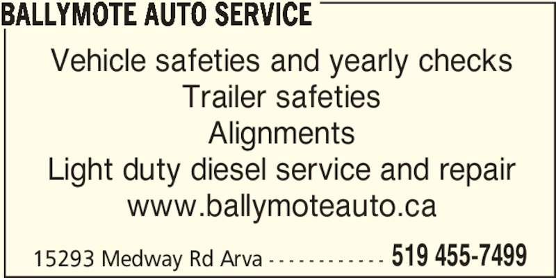 Ballymote Auto Service (519-455-7499) - Display Ad - BALLYMOTE AUTO SERVICE Vehicle safeties and yearly checks Trailer safeties Alignments Light duty diesel service and repair www.ballymoteauto.ca 15293 Medway Rd Arva - - - - - - - - - - - - 519 455-7499