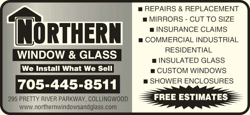 Northern Windows & Glass (705-445-8511) - Display Ad - WINDOW & GLASS FREE ESTIMATES ■ REPAIRS & REPLACEMENT ■ MIRRORS - CUT TO SIZE ■ INSURANCE CLAIMS ■ COMMERCIAL INDUSTRIAL RESIDENTIAL ■ INSULATED GLASS ■ CUSTOM WINDOWS ■ SHOWER ENCLOSURES We Install What We Sell 705-445-8511 295 PRETTY RIVER PARKWAY, COLLINGWOOD www.northernwindowsandglass.com
