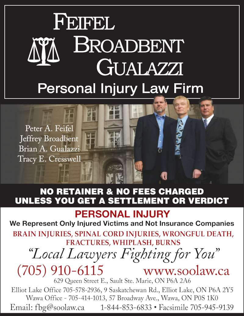 "Feifel Broadbent Gualazzi (7059458901) - Display Ad - NO RETAINER & NO FEES CHARGED UNLESS YOU GET A SETTLEMENT OR VERDICT (705) 910-6115 www.soolaw.ca Elliot Lake Office 705-578-2936, 9 Saskatchewan Rd., Elliot Lake, ON P6A 2Y5 Wawa Office - 705-414-1013, 57 Broadway Ave., Wawa, ON P0S 1K0 ""Local Lawyers Fighting for You"" 629 Queen Street E., Sault Ste. Marie, ON P6A 2A6 BRAIN INJURIES, SPINAL CORD INJURIES, WRONGFUL DEATH, FRACTURES, WHIPLASH, BURNS We Represent Only Injured Victims and Not Insurance Companies PERSONAL INJURY Peter A. Feifel Jeffrey Broadbent Brian A. Gualazzi Tracy E. Cresswell"