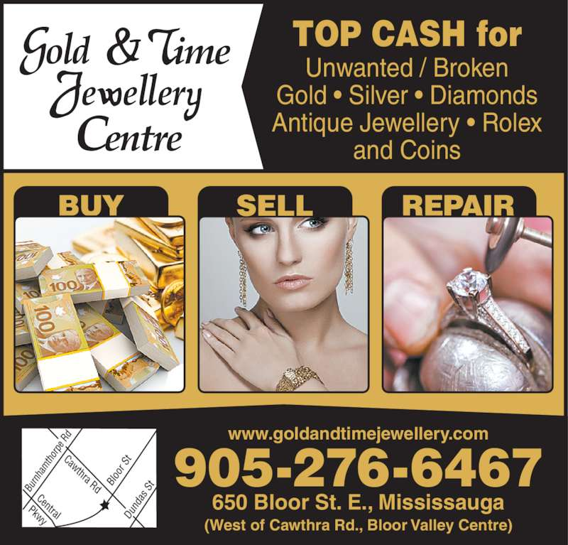 Gold & Time Jewellery Centre (905-276-6467) - Display Ad - www.goldandtimejewellery.com TOP CASH for Unwanted / Broken Gold • Silver • Diamonds Antique Jewellery • Rolex and Coins 905-276-6467 650 Bloor St. E., Mississauga (West of Cawthra Rd., Bloor Valley Centre) BUY SELL REPAIR