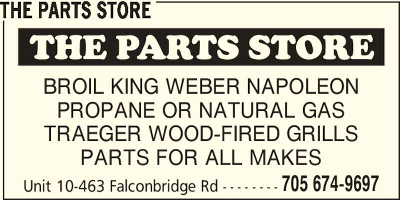 The Parts Store (705-674-9697) - Display Ad - THE PARTS STORE TRAEGER WOOD-FIRED GRILLS BROIL KING WEBER NAPOLEON PROPANE OR NATURAL GAS TRAEGER WOOD-FIRED GRILLS PARTS FOR ALL MAKES Unit 10-463 Falconbridge Rd - - - - - - - - 705 674-9697 PARTS FOR ALL MAKES Unit 10-463 Falconbridge Rd - - - - - - - - 705 674-9697 THE PARTS STORE BROIL KING WEBER NAPOLEON PROPANE OR NATURAL GAS