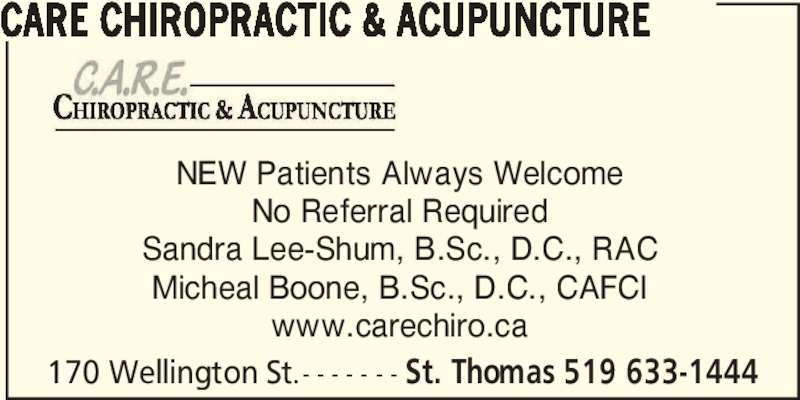 Care Chiropractic & Acupuncture (519-633-1444) - Display Ad - NEW Patients Always Welcome No Referral Required Sandra Lee-Shum, B.Sc., D.C., RAC Micheal Boone, B.Sc., D.C., CAFCI www.carechiro.ca 170 Wellington St.- - - - - - - St. Thomas 519 633-1444 CARE CHIROPRACTIC & ACUPUNCTURE