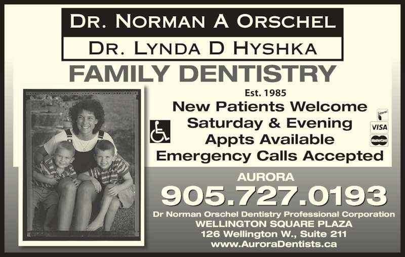 Dr Norman Orschel (9057270193) - Display Ad - FAMILY DENTISTRY 905.727.0193 New Patients Welcome Saturday & Evening Appts Available Emergency Calls Accepted AURORA Dr Norman Orschel Dentistry Professional Corporation 126 Wellington W., Suite 211 www.AuroraDentists.ca Dr. Norman A Orschel Dr. Lynda D Hyshka Est. 1985 WELLINGTON SQUARE PLAZA