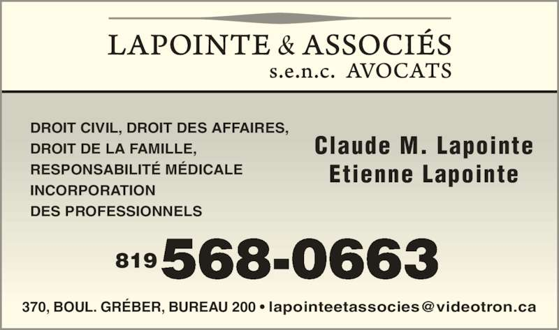 Lapointe & Associés Avocats (819-568-0663) - Annonce illustrée======= - 568-0663819 Claude M. Lapointe Etienne Lapointe DROIT CIVIL, DROIT DES AFFAIRES,  DROIT DE LA FAMILLE, RESPONSABILITÉ MÉDICALE INCORPORATION DES PROFESSIONNELS