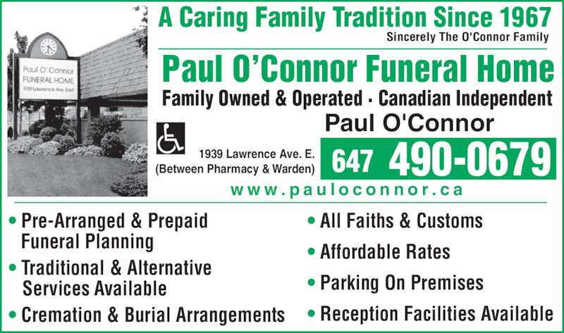 Paul O'Connor Funeral Home Ltd (416-751-7890) - Display Ad - Sincerely The O'Connor Family Paul O'Connor Funeral Home Family Owned & Operated · Canadian Independent 1939 Lawrence Ave. E. (Between Pharmacy & Warden) Paul O'Connor ( )  647 490-0679 • All Faiths & Customs • Affordable Rates • Parking On Premises • Reception Facilities Available • Pre-Arranged & Prepaid    Funeral Planning • Traditional & Alternative    Services Available • Cremation & Burial Arrangements w w w . p a u l o c o n n o r . c a