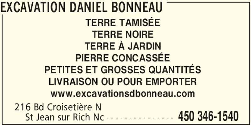Excavations Daniel Bonneau Inc (450-346-1540) - Annonce illustrée======= - EXCAVATION DANIEL BONNEAU 450 346-1540- - - - - - - - - - - - - - - TERRE TAMISÉE TERRE NOIRE TERRE À JARDIN PIERRE CONCASSÉE PETITES ET GROSSES QUANTITÉS LIVRAISON OU POUR EMPORTER www.excavationsdbonneau.com 216 Bd Croisetière N     St Jean sur Rich Nc