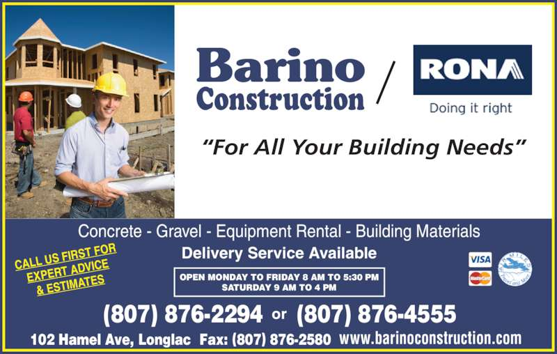 """Rona (807-876-2294) - Display Ad - """"For All Your Building Needs"""" Barino Construction Concrete - Gravel - Equipment Rental - Building Materials Fax: (807) 876-2580 Delivery Service Available 102 Hamel Ave, Longlac (807) 876-4555(807) 876-2294 OPEN MONDAY TO FRIDAY 8 AM TO 5:30 PM SATURDAY 9 AM TO 4 PM www.barinoconstruction.com CALL US F IRST FOR EXPERT A DVICE & ESTIMAT ES"""